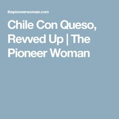 Chile Con Queso, Revved Up | The Pioneer Woman