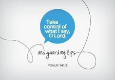 Psalm 141 v 3. Let me speak nothing that doesn't honor him