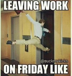 Leaving work on a Friday.