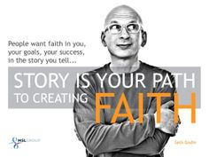 People want faith in you, your goals, your success, in the story you tell... Story is your path to creating faith. - Seth Godin. More in our presentaion on #Storytelling: msl.gp/6015eV73