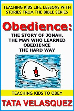 Obedience: The Story of Jonah, the Man who Learned Obedience the Hard Way: Teaching Kids Life Lessons with Stories from the Bible series Book 1: Teaching Kids to Obey by TATA VELASQUEZ http://www.amazon.com/dp/B00UDKEXBE/ref=cm_sw_r_pi_dp_pFYGwb1WA4RM9