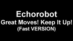 Echorobot - Great Moves! Keep It Up! (Fast VERSION)