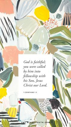 """God is faithful; you were called by him into fellowship with his Son, Jesus Christ our Lord."" —1 Corinthians 1:9 