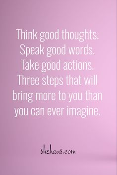 / / shehaus.com / Think good thoughts. Speak good words. Take good actions. Three steps that will bring more to you than you can ever imagine.