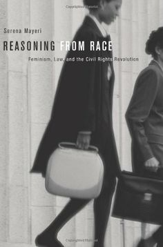 Reasoning from Race: Feminism, Law, and the Civil Rights Revolution by Serena Mayeri