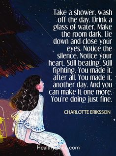 Quote on mental health: Take a shower, wash off the day. Drink a glass of water, Make the room dark. Lie down and close your eyes.Notice the silence.Notice your heart.Still beating. Still fighting.You made it, after all.You made it, another day.And you can make it one more. You're doing just fine - Charlotte Eriksson. www.HealthyPlace.com