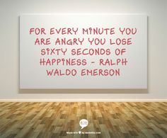 For every minute you are angry you lose sixty seconds of happiness - Ralph Waldo Emerson