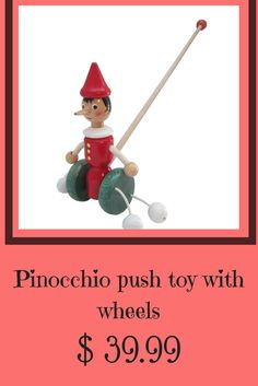 "Start the fun as you watch your little one push around this Pinocchio toy with wheels.  Listen and laugh as the two beads make "" little tapping noises"" against the floor.   Made and imported from  in Italy, created from local wood and non toxic paint."