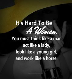 It's hard to be a woman. You must think like a man, act like a lady, look like a young girl, and work like a horse. ~  Strong woman quotes