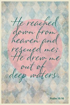 No matter what you're going through -- remember-- He is there.....reaching and rescuing.