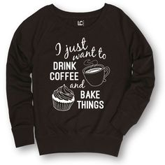I Just Want to Drink Coffee and Bake Things - Ladies Slouchy Pullover #Luconic #GraphicTShirt