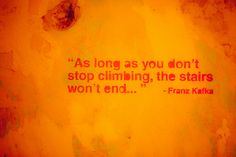 As long as you don't stop climbing, the stairs won't end... Franz Kafka