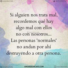 Si alguien nos trata mal, recordemos qué hay algo mal con ellos no con nosotros... Las personas 'normales' no andan por ahí destruyendo a otra persona.