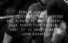 Remain humble. Look to learn from everyone and always be the student.Seek perfection knowing that it is unattainable. – John Kavanagh