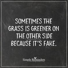Sometimes the grass is greener on the other side because it's fake. Words Quotes, Me Quotes, Motivational Quotes, Funny Quotes, Inspirational Quotes, Sayings, Show Off Quotes, It's Funny, Funny Life