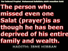 "Our beloved Prophet S.A.W. Said: ""The person who missed even one Salat (Prayer) as though he has been deprived of his entire family and wealth.  (Hadith:Ibne Hibban)"
