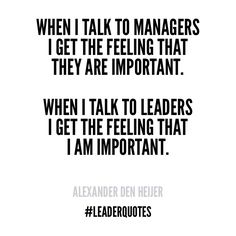 When I talk to managers I get the feeling that they are important. When I talk to leaders I get the feeling that I am important.