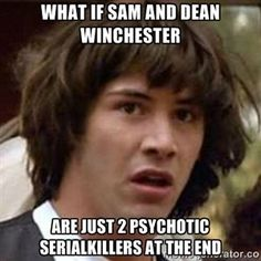 What if sam and dean Winchester are just 2 psychotic serialkillers at the end - Conspiracy Keanu | Meme Generator