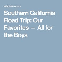 Southern California Road Trip: Our Favorites — All for the Boys