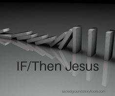 If/Then Jesus... http://sacredgroundstickyfloors.com/2016/10/25/ifthen-jesus/