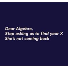 Seriously algebra, move on. We don't care about your buddies Q, Y, or A, either...