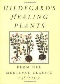 """Hildegard's Healing Plants: From Her Medieval Classic """"Physica"""" 12th century"""