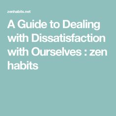 A Guide to Dealing with Dissatisfaction with Ourselves : zen habits