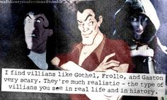 """""""I find villians like Gothel, Frollo, and Gaston very scary. They're much realistic - the type of villians you see in real life and in history""""."""