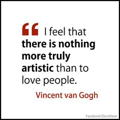 """I feel that there is nothing more truly artistic than to love people."" – Vincent van Gogh"