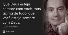 Que Deus esteja sempre com você, mas acima de tudo, que você esteja sempre com Deus. — Luiz Gasparetto