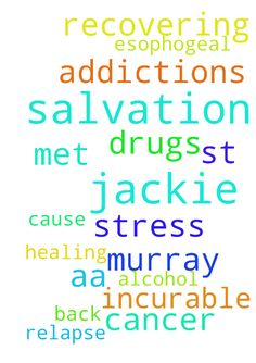 Salvation and healing -  Pray for salvation for Murray and Jackie. Pray for Jackies incurable esophogeal cancer. They met st A.A. Both are recovering from addictions Pray the stress will not cause them to relapse back into alcohol and drugs.  Posted at: https://prayerrequest.com/t/EFq #pray #prayer #request #prayerrequest