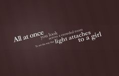 all at once you look across a crowded room to see the way that light attaches to a girl