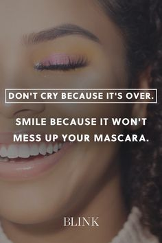 Dont cry because its over. Smile because it wont mess up your mascara.
