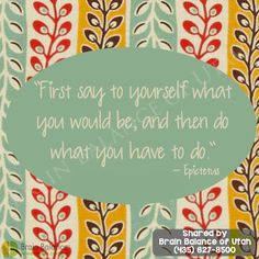"""""""First say to #yourself what you would be; and then do what you have to do."""" - Epictetus #wordsofwisdom #wordstoliveby #strength #inspiring #inspirational #inspirationalquote #inspiration #quote #quoteoftheday #motivation #motivational #motivationquote #Utah #brainbalance #addressthecause"""