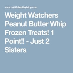 Weight Watchers Peanut Butter Whip Frozen Treats! 1 Point!! - Just 2 Sisters
