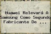 http://tecnoautos.com/wp-content/uploads/imagenes/tendencias/thumbs/huawei-relevara-a-samsung-como-segundo-fabricante-de.jpg Huawei. Huawei relevará a Samsung como segundo fabricante de ..., Enlaces, Imágenes, Videos y Tweets - http://tecnoautos.com/actualidad/huawei-huawei-relevara-a-samsung-como-segundo-fabricante-de/