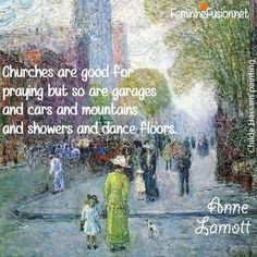 Churches are good for praying but so are garages and cars and mountains and showers and dance floors. Great Quotes, Quotes To Live By, Inspirational Quotes, Faith Quotes, Me Quotes, Cool Words, Wise Words, Anne Lamott, Spiritual Warrior