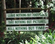 """Leave nothing but footprints. Take nothing but pictures. Kill nothing but time."""