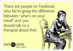 "There are people on Facebook who fail to grasp the difference between ""what's on your mind? and ""you should talk to a therapist about that."""