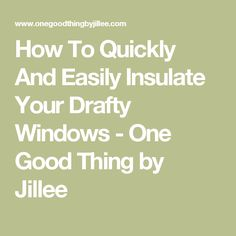 How To Quickly And Easily Insulate Your Drafty Windows - One Good Thing by Jillee
