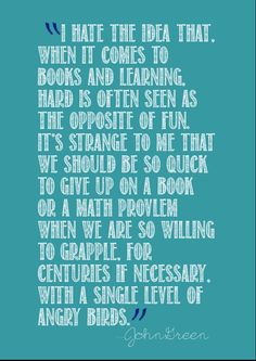 I want to hang this in my classroom. Hard is not the opposite of fun. Thank you, John Green