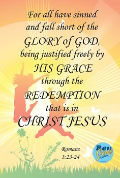 Romans 3:23-24 -for all have sinned and fall short of the glory of God, being justified freely by His grace through the redemption that is in Christ Jesus
