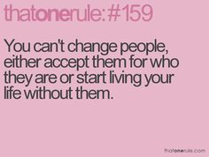 You can't change people, either accept them for who they are or start living your life without them.