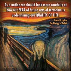 Bruce Lipton quote:  As a nation we should look more carefully at how our fear of future acts of terrorism is undermining our quality of life.