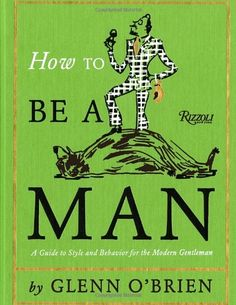 How To Be a Man: A Guide To Style and Behavior For The Modern Gentleman - The ultimate sartorial and etiquette guide, from the ultimate life and style guru. By turns witty, sardonic, and always insightful, Glenn O'Brien's advice column has been a