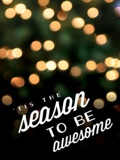 'Tis the season to be awesome. thedailyquotes.com
