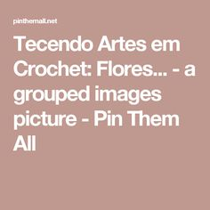 Tecendo Artes em Crochet: Flores... - a grouped images picture - Pin Them All