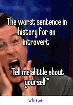 """Someone from New York, New York, US posted a whisper in the group Introverts Unite!, which reads """"The worst sentence in history for an introvert """"Tell me alittle about yourself"""""""" Introvert Personality, Introvert Quotes, Introvert Problems, Personality Types, Introvert Extrovert Quiz, Introvert Funny, Introvert Love, Mbti, True Quotes"""
