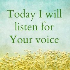 Today I will listen for Your voice.