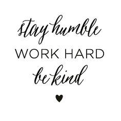 Stay humble. Work hard. Be kind.  Love Jesus.